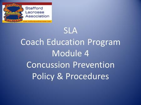 SLA Coach Education Program Module 4 Concussion Prevention Policy & Procedures.