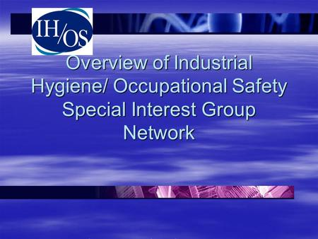 Overview of Industrial Hygiene/ Occupational Safety Special Interest Group Network DOE and DOE Contractors Industrial Hygiene Meeting, May 2011.