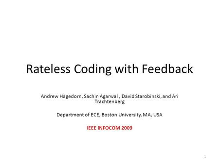 Rateless Coding with Feedback Andrew Hagedorn, Sachin Agarwal, David Starobinski, and Ari Trachtenberg Department of ECE, Boston University, MA, USA IEEE.