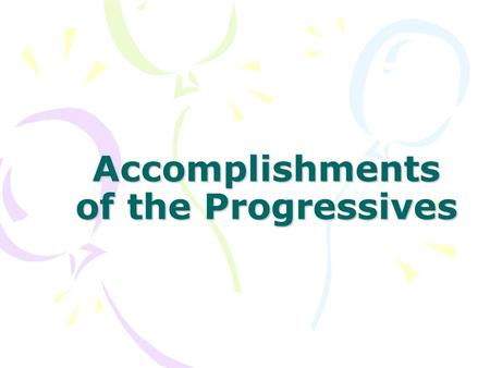 Accomplishments of the Progressives. To Improve Democracy and break the power of the political machines Secret Ballot Initiative, Referendum, Recall New.