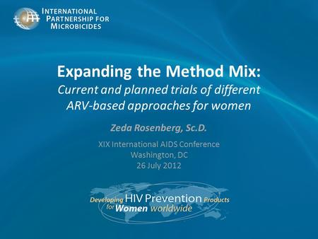Expanding the Method Mix: Current and planned trials of different ARV-based approaches for women Zeda Rosenberg, Sc.D. XIX International AIDS Conference.