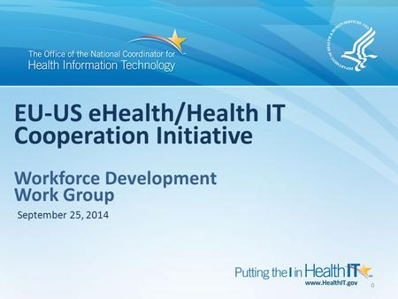 0 EU-US eHealth/Health IT Cooperation Initiative Workforce Development Work Group September 25, 2014.