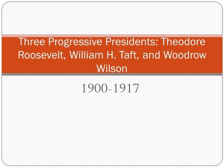 1900-1917 Three Progressive Presidents: Theodore Roosevelt, William H. Taft, and Woodrow Wilson.