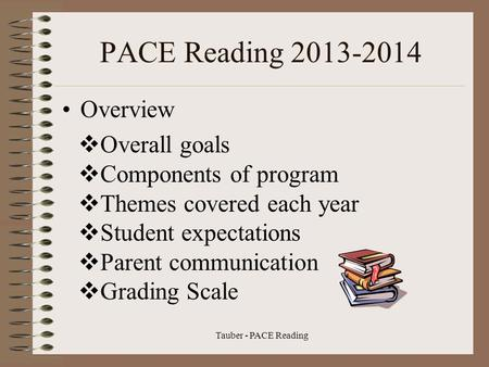Tauber - PACE Reading PACE Reading 2013-2014 Overview  Overall goals  Components of program  Themes covered each year  Student expectations  Parent.