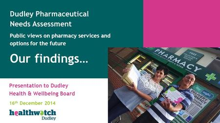 Presentation to Dudley Health & Wellbeing Board 16 th December 2014 Dudley Pharmaceutical Needs Assessment Public views on pharmacy services and options.