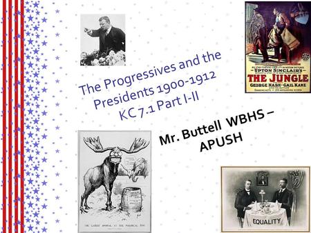 The Progressives and the Presidents 1900-1912 KC 7.1 Part I-II Mr. Buttell WBHS – APUSH.