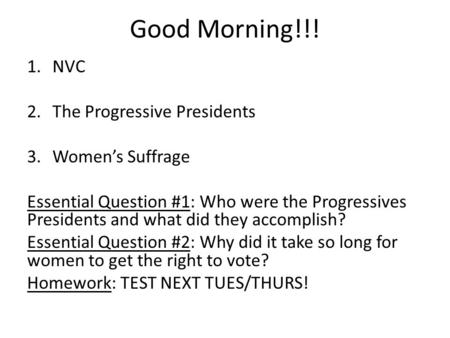 Good Morning!!! 1.NVC 2.The Progressive Presidents 3.Women's Suffrage Essential Question #1: Who were the Progressives Presidents and what did they accomplish?