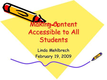 Making Content Accessible to All Students Linda Mehlbrech February 19, 2009.