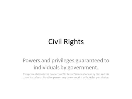 Civil Rights Powers and privileges guaranteed to individuals by government. This presentation is the property of Dr. Kevin Parsneau for use by him and.