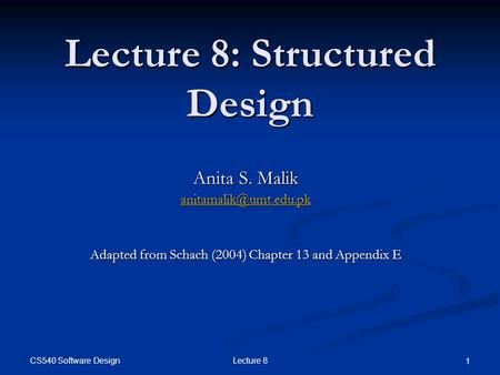 CS540 Software Design Lecture 8 1 Lecture 8: Structured Design Anita S. Malik Adapted from Schach (2004) Chapter 13 and Appendix.