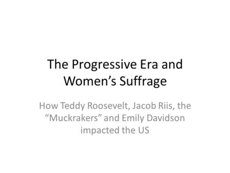 "The Progressive Era and Women's Suffrage How Teddy Roosevelt, Jacob Riis, the ""Muckrakers"" and Emily Davidson impacted the US."