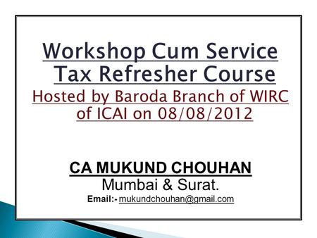 Workshop Cum Service Tax Refresher Course Hosted by Baroda Branch of WIRC of ICAI on 08/08/2012 CA MUKUND CHOUHAN Mumbai & Surat.  -