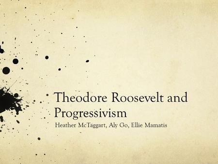 Theodore Roosevelt and Progressivism Heather McTaggart, Aly Go, Ellie Mamatis.