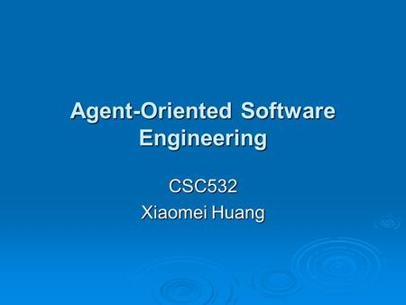 Agent-Oriented Software Engineering CSC532 Xiaomei Huang.