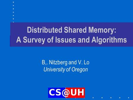 Distributed Shared Memory: A Survey of Issues and Algorithms B,. Nitzberg and V. Lo University of Oregon.