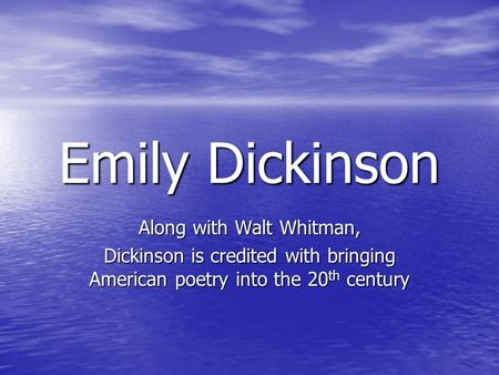Emily Dickinson Along with Walt Whitman, Dickinson is credited with bringing American poetry into the 20 th century.