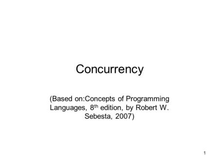 Concurrency (Based on:Concepts of Programming Languages, 8th edition, by Robert W. Sebesta, 2007)