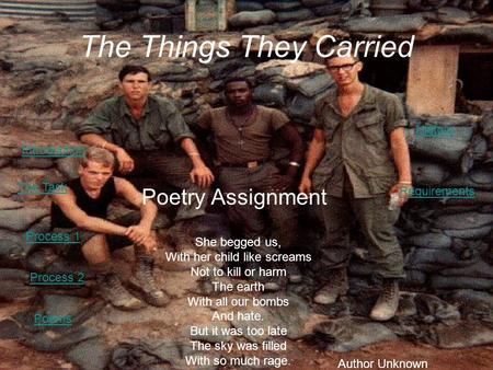 The Things They Carried Poetry Assignment She begged us, With her child like screams Not to kill or harm The earth With all our bombs And hate. But it.