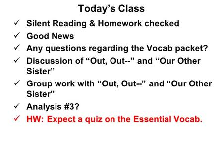"Today's Class Silent Reading & Homework checked Good News Any questions regarding the Vocab packet? Discussion of ""Out, Out--"" and ""Our Other Sister"" Group."