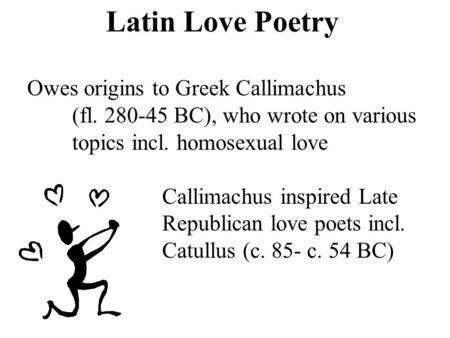 Latin Love Poetry Owes origins to Greek Callimachus (fl. 280-45 BC), who wrote on various topics incl. homosexual love Callimachus inspired Late Republican.