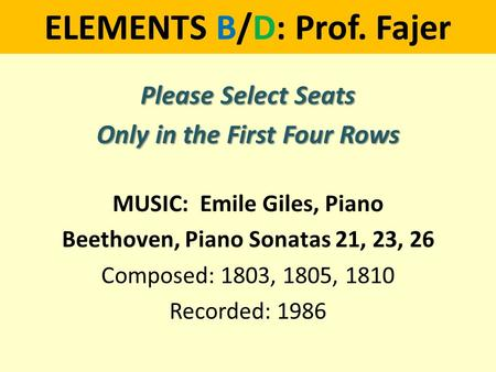 ELEMENTS B/D: Prof. Fajer Please Select Seats Only in the First Four Rows MUSIC: Emile Giles, Piano Beethoven, Piano Sonatas 21, 23, 26 Composed: 1803,