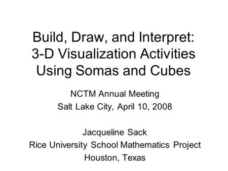Build, Draw, and Interpret: 3-D Visualization Activities Using Somas and Cubes NCTM Annual Meeting Salt Lake City, April 10, 2008 Jacqueline Sack Rice.