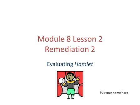 Module 8 Lesson 2 Remediation 2 Evaluating Hamlet Put your name here.