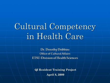 Cultural Competency in Health Care Dr. Dorothy Dobbins Office of Cultural Affairs ETSU-Division of Health Sciences QI Resident Training Project April 8,