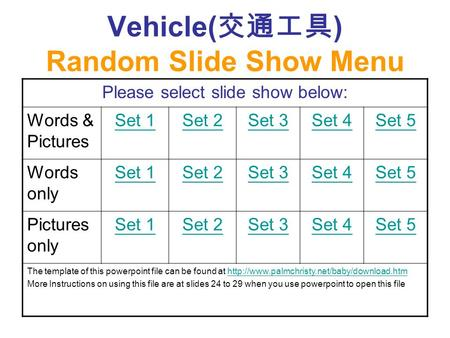 Vehicle( 交通工具 ) Random Slide Show Menu Please select slide show below: Words & Pictures Set 1Set 2Set 3Set 4Set 5 Words only Set 1Set 2Set 3Set 4Set 5.