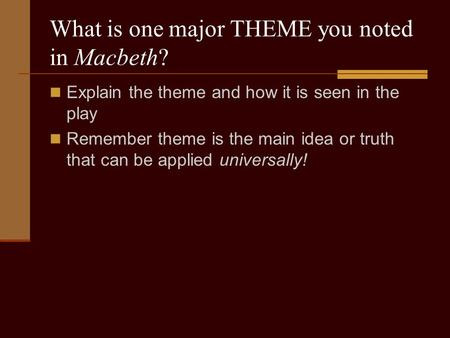 What is one major THEME you noted in Macbeth? Explain the theme and how it is seen in the play Remember theme is the main idea or truth that can be applied.