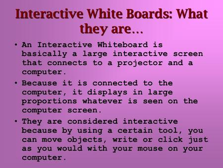 Interactive White Boards: What they are… An Interactive Whiteboard is basically a large interactive screen that connects to a projector and a computer.