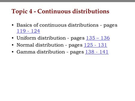 Topic 4 - Continuous distributions Basics of continuous distributions - pages 119 - 124 119 - 124 Uniform distribution - pages 135 – 136135 – 136 Normal.