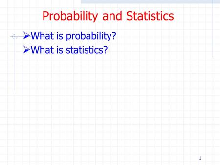 1 Probability and Statistics  What is probability?  What is statistics?
