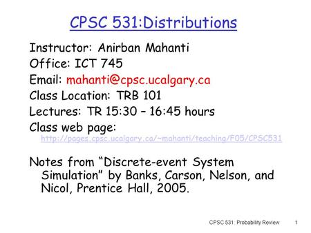 CPSC 531: Probability Review1 CPSC 531:Distributions Instructor: Anirban Mahanti Office: ICT 745   Class Location: TRB 101.