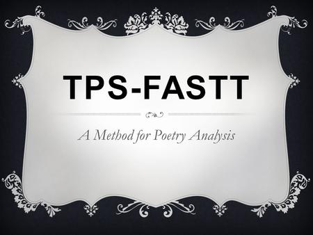TPS-FASTT A Method for Poetry Analysis. TPS-FASTT  TPS-FASTT is an acronym that stands for: Title Paraphrase Speaker Figurative Language Attitude (Tone)