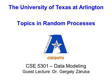 The University of Texas at Arlington Topics in Random Processes CSE 5301 – Data Modeling Guest Lecture: Dr. Gergely Záruba.