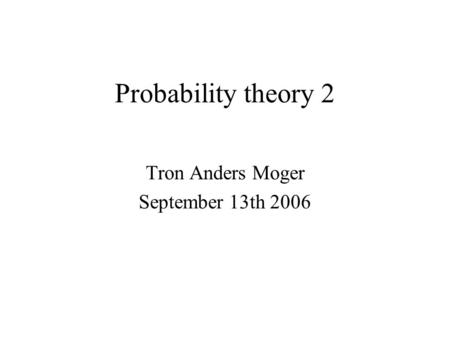 Probability theory 2 Tron Anders Moger September 13th 2006.