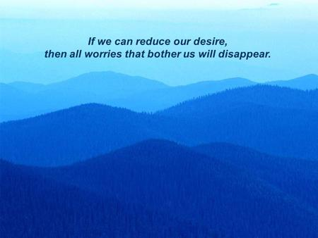 1 If we can reduce our desire, then all worries that bother us will disappear.