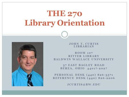 THE 270 Library Orientation JOHN T. CURTIS LIBRARIAN ROOM 107 RITTER LIBRARY BALDWIN WALLACE UNIVERSITY 57 EAST BAGLEY ROAD BEREA, OHIO 44017-2027 PERSONAL.