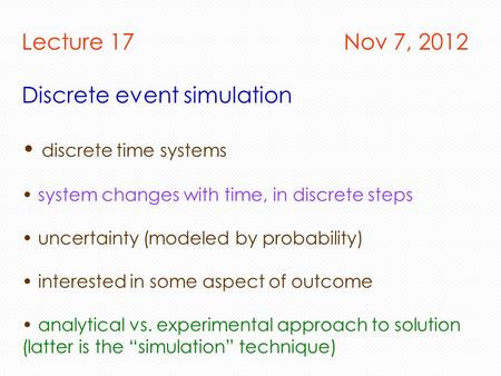 Lecture 17 Nov 7, 2012 Discrete event simulation discrete time systems system changes with time, in discrete steps uncertainty (modeled by probability)