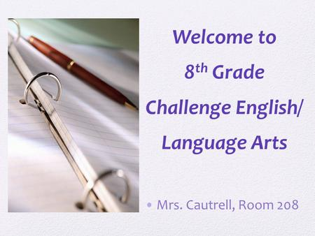 Welcome to 8 th Grade Challenge English/ Language Arts Mrs. Cautrell, Room 208.