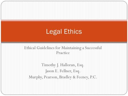 Ethical Guidelines for Maintaining a Successful Practice Timothy J. Halloran, Esq. Jason E. Fellner, Esq. Murphy, Pearson, Bradley & Feeney, P.C. Legal.