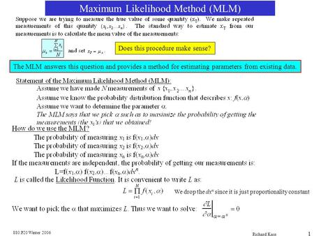 880.P20 Winter 2006 Richard Kass 1 Maximum Likelihood Method (MLM) Does this procedure make sense? The MLM answers this question and provides a method.