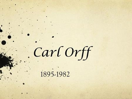 Carl Orff 1895-1982 Orff was born in July during 1895 and died in March of 1982. He was born in and lived most of his life in Munich, Bavaria.