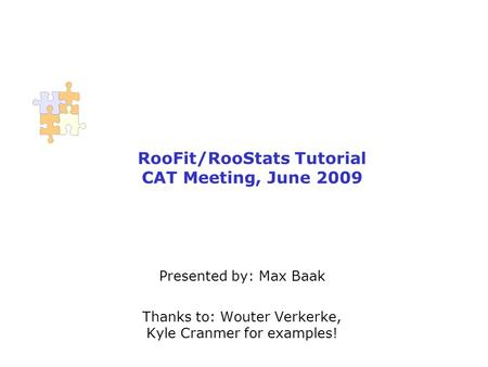RooFit/RooStats Tutorial CAT Meeting, June 2009 Presented by: Max Baak Thanks to: Wouter Verkerke, Kyle Cranmer for examples!