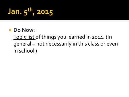  Do Now: Top 5 list of things you learned in 2014. (In general – not necessarily in this class or even in school )