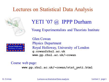 G. Cowan Lectures on Statistical Data Analysis Lecture 1 page 1 Lectures on Statistical Data Analysis YETI IPPP Durham Young Experimentalists and.