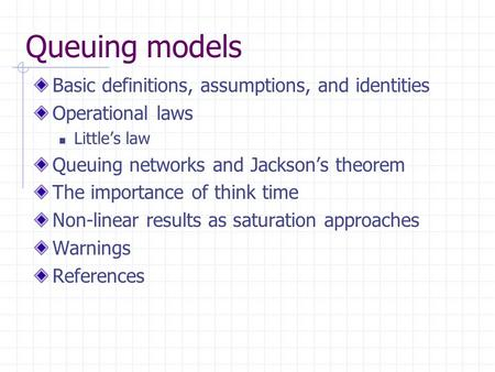 Queuing models Basic definitions, assumptions, and identities Operational laws Little's law Queuing networks and Jackson's theorem The importance of think.