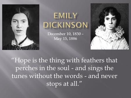 "December 10, 1830 – May 15, 1886 ""Hope is the thing with feathers that perches in the soul - and sings the tunes without the words - and never stops at."