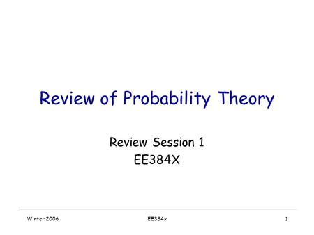 Winter 2006EE384x1 Review of Probability Theory Review Session 1 EE384X.
